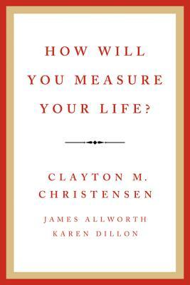 How Will You Measure Your Life: by Clayton Christensen