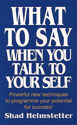 What to Say When You Talk to Yourself: by Shad Helmstetter